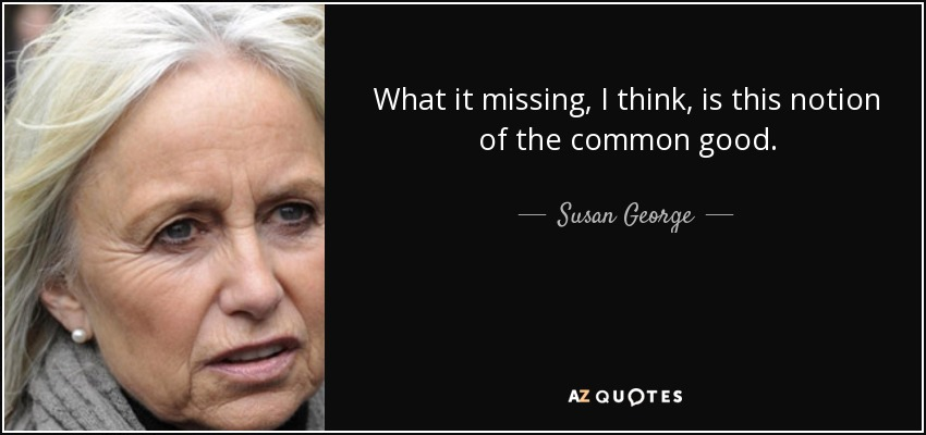 What it missing, I think, is this notion of the common good. - Susan George