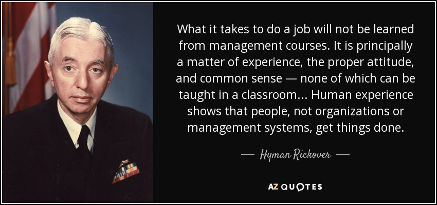 What it takes to do a job will not be learned from management courses. It is principally a matter of experience, the proper attitude, and common sense — none of which can be taught in a classroom... Human experience shows that people, not organizations or management systems, get things done. - Hyman Rickover