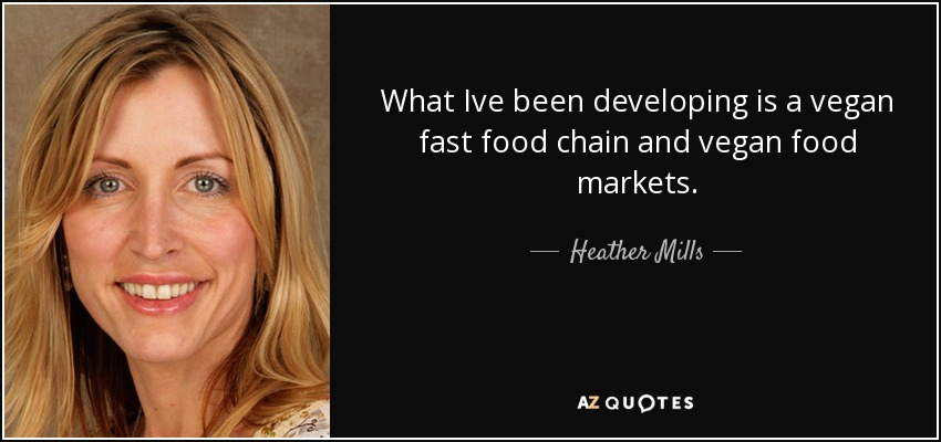What Ive been developing is a vegan fast food chain and vegan food markets. - Heather Mills