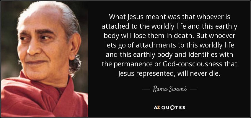 What Jesus meant was that whoever is attached to the worldly life and this earthly body will lose them in death. But whoever lets go of attachments to this worldly life and this earthly body and identifies with the permanence or God-consciousness that Jesus represented, will never die. - Rama Swami