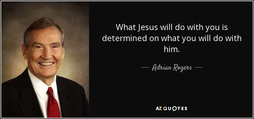 What Jesus will do with you is determined on what you will do with him. - Adrian Rogers