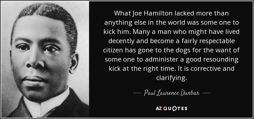What Joe Hamilton lacked more than anything else in the world was some one to kick him. Many a man who might have lived decently and become a fairly respectable citizen has gone to the dogs for the want of some one to administer a good resounding kick at the right time. It is corrective and clarifying. - Paul Laurence Dunbar