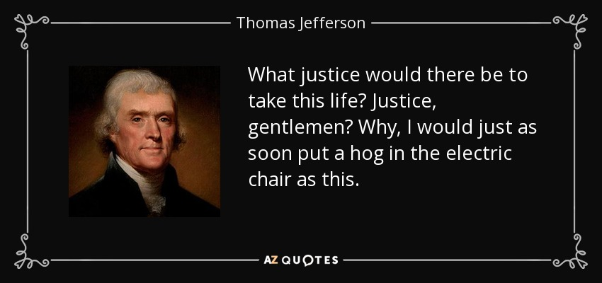 What justice would there be to take this life? Justice, gentlemen? Why, I would just as soon put a hog in the electric chair as this. - Thomas Jefferson