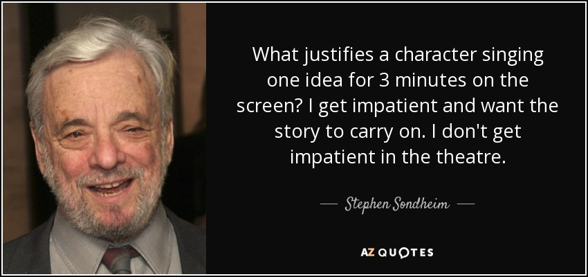 What justifies a character singing one idea for 3 minutes on the screen? I get impatient and want the story to carry on. I don't get impatient in the theatre. - Stephen Sondheim