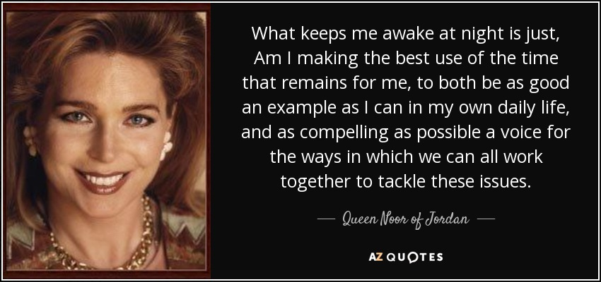 What keeps me awake at night is just, Am I making the best use of the time that remains for me, to both be as good an example as I can in my own daily life, and as compelling as possible a voice for the ways in which we can all work together to tackle these issues. - Queen Noor of Jordan