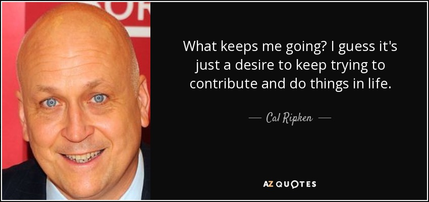 What keeps me going? I guess it's just a desire to keep trying to contribute and do things in life. - Cal Ripken, Jr.