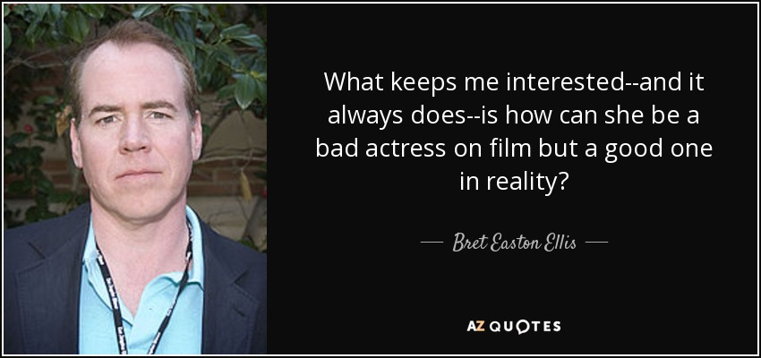 What keeps me interested--and it always does--is how can she be a bad actress on film but a good one in reality? - Bret Easton Ellis