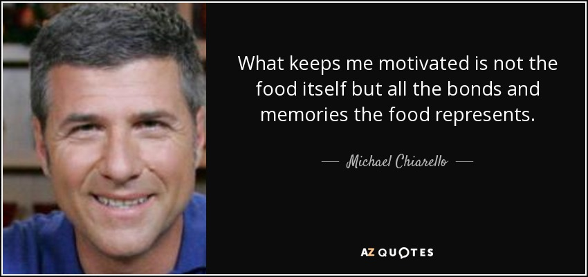 What keeps me motivated is not the food itself but all the bonds and memories the food represents. - Michael Chiarello