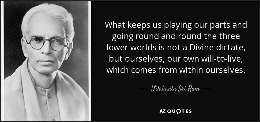 What keeps us playing our parts and going round and round the three lower worlds is not a Divine dictate, but ourselves, our own will-to-live, which comes from within ourselves. - Nilakanta Sri Ram