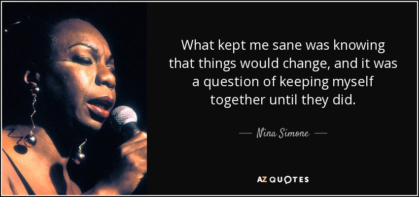 What kept me sane was knowing that things would change, and it was a question of keeping myself together until they did. - Nina Simone