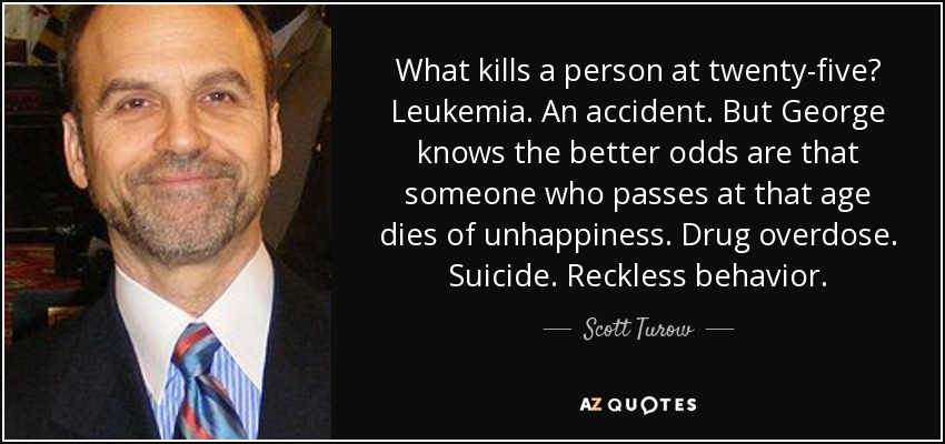 What kills a person at twenty-five? Leukemia. An accident. But George knows the better odds are that someone who passes at that age dies of unhappiness. Drug overdose. Suicide. Reckless behavior. - Scott Turow