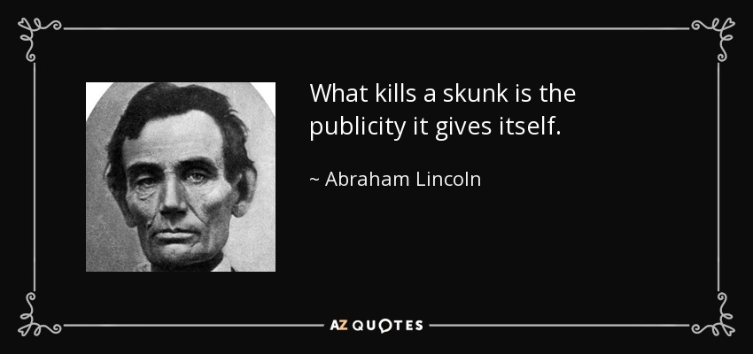 What kills a skunk is the publicity it gives itself. - Abraham Lincoln