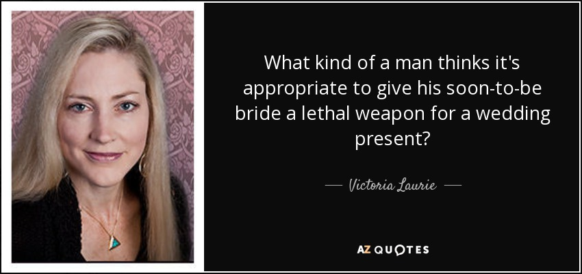 What kind of a man thinks it's appropriate to give his soon-to-be bride a lethal weapon for a wedding present? - Victoria Laurie