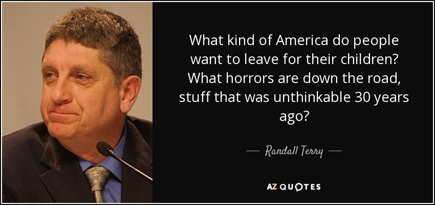 What kind of America do people want to leave for their children? What horrors are down the road, stuff that was unthinkable 30 years ago? - Randall Terry