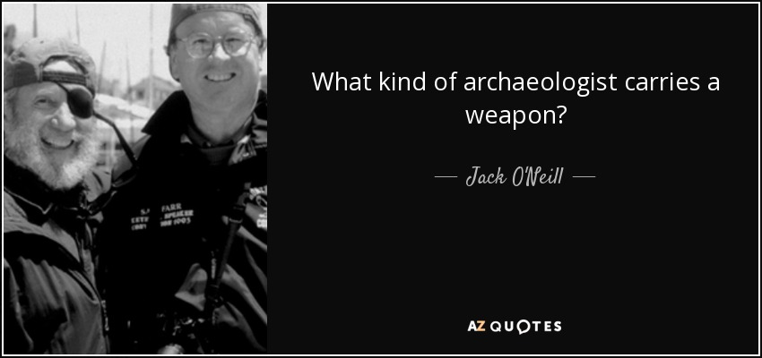 What kind of archaeologist carries a weapon? - Jack O'Neill