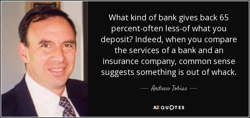 What kind of bank gives back 65 percent-often less-of what you deposit? Indeed, when you compare the services of a bank and an insurance company, common sense suggests something is out of whack. - Andrew Tobias