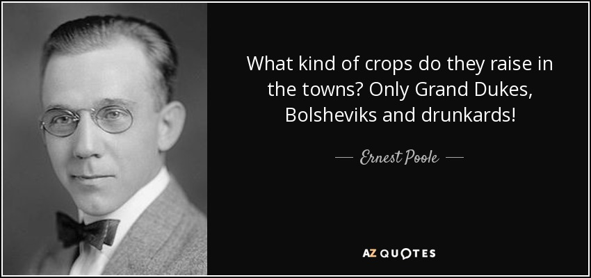 What kind of crops do they raise in the towns? Only Grand Dukes, Bolsheviks and drunkards! - Ernest Poole
