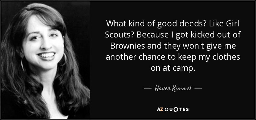 What kind of good deeds? Like Girl Scouts? Because I got kicked out of Brownies and they won't give me another chance to keep my clothes on at camp. - Haven Kimmel
