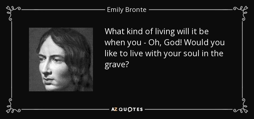 What kind of living will it be when you - Oh, God! Would you like to live with your soul in the grave? - Emily Bronte