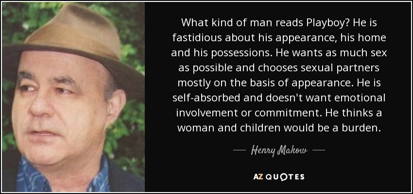 What kind of man reads Playboy? He is fastidious about his appearance, his home and his possessions. He wants as much sex as possible and chooses sexual partners mostly on the basis of appearance. He is self-absorbed and doesn't want emotional involvement or commitment. He thinks a woman and children would be a burden. - Henry Makow