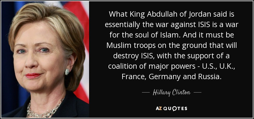 What King Abdullah of Jordan said is essentially the war against ISIS is a war for the soul of Islam. And it must be Muslim troops on the ground that will destroy ISIS, with the support of a coalition of major powers - U.S., U.K., France, Germany and Russia. - Hillary Clinton