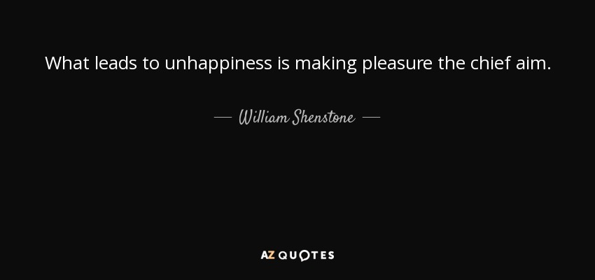 What leads to unhappiness is making pleasure the chief aim. - William Shenstone