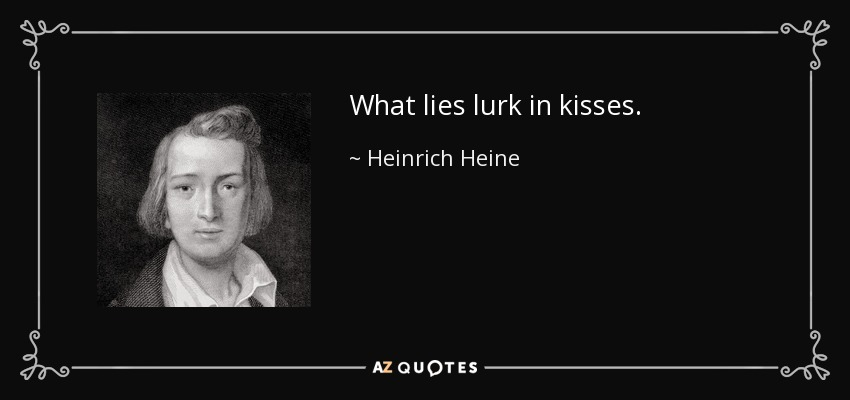 What lies lurk in kisses. - Heinrich Heine