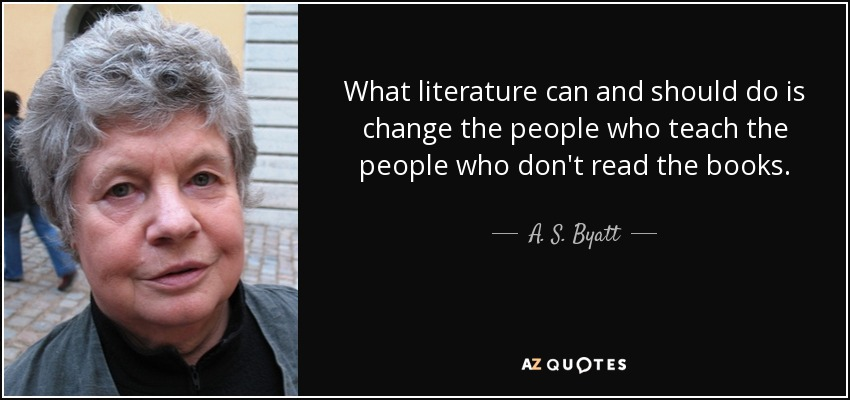 What literature can and should do is change the people who teach the people who don't read the books. - A. S. Byatt