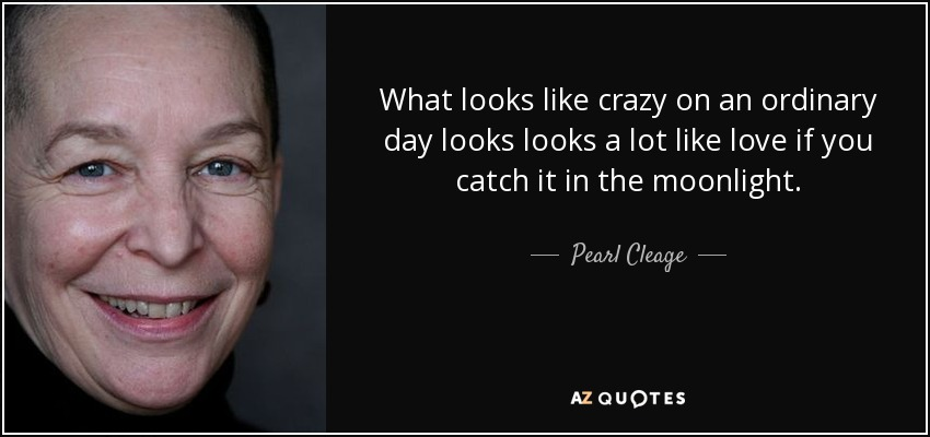 What looks like crazy on an ordinary day looks looks a lot like love if you catch it in the moonlight. - Pearl Cleage