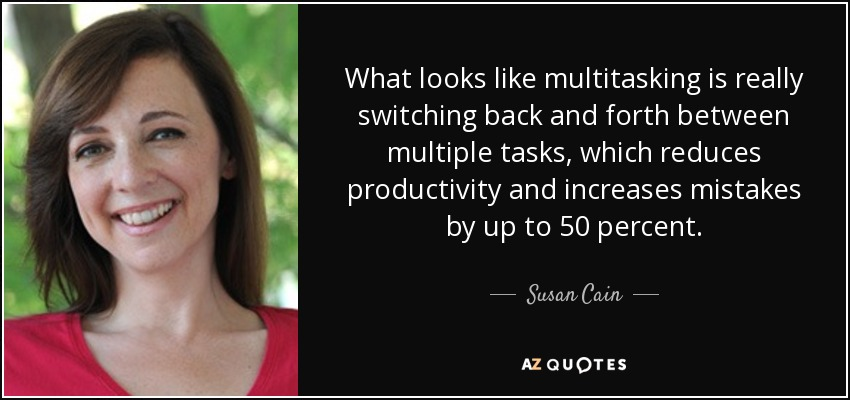 What looks like multitasking is really switching back and forth between multiple tasks, which reduces productivity and increases mistakes by up to 50 percent. - Susan Cain