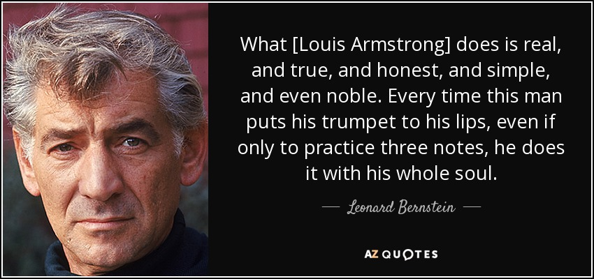 What [Louis Armstrong] does is real, and true, and honest, and simple, and even noble. Every time this man puts his trumpet to his lips, even if only to practice three notes, he does it with his whole soul. - Leonard Bernstein