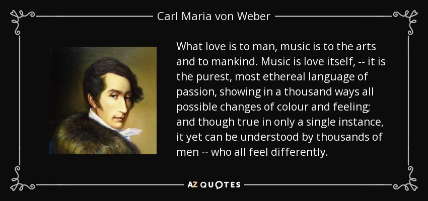 What love is to man, music is to the arts and to mankind. Music is love itself, -- it is the purest, most ethereal language of passion, showing in a thousand ways all possible changes of colour and feeling; and though true in only a single instance, it yet can be understood by thousands of men -- who all feel differently. - Carl Maria von Weber
