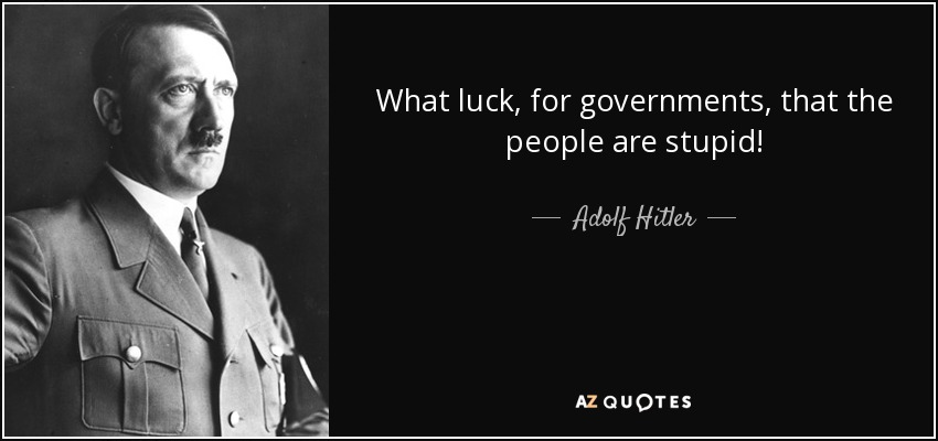 What luck, for governments, that the people are stupid! - Adolf Hitler
