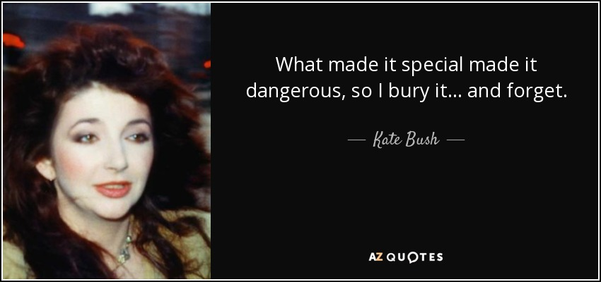 What made it special made it dangerous, so I bury it... and forget. - Kate Bush