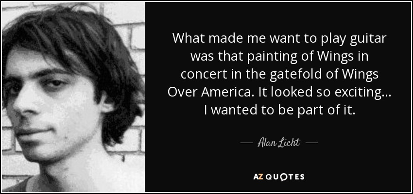 What made me want to play guitar was that painting of Wings in concert in the gatefold of Wings Over America. It looked so exciting... I wanted to be part of it. - Alan Licht