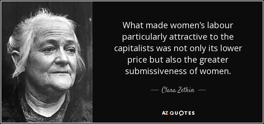What made women's labour particularly attractive to the capitalists was not only its lower price but also the greater submissiveness of women. - Clara Zetkin