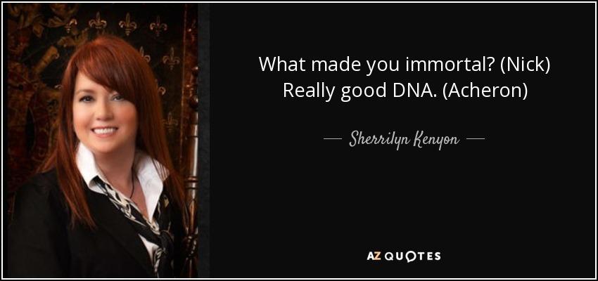 What made you immortal? (Nick) Really good DNA. (Acheron) - Sherrilyn Kenyon
