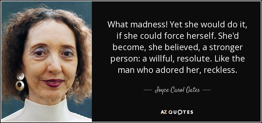 What madness! Yet she would do it, if she could force herself. She'd become, she believed, a stronger person: a willful, resolute. Like the man who adored her, reckless. - Joyce Carol Oates