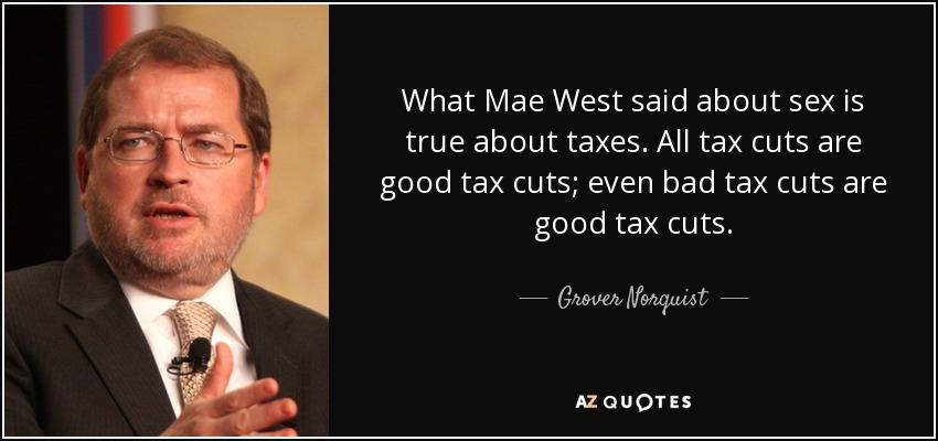 What Mae West said about sex is true about taxes. All tax cuts are good tax cuts; even bad tax cuts are good tax cuts. - Grover Norquist