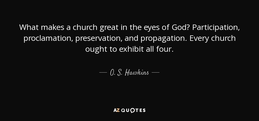 What makes a church great in the eyes of God? Participation, proclamation, preservation, and propagation. Every church ought to exhibit all four. - O. S. Hawkins