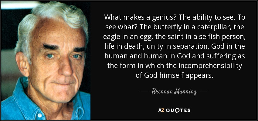 What makes a genius? The ability to see. To see what? The butterfly in a caterpillar, the eagle in an egg, the saint in a selfish person, life in death, unity in separation, God in the human and human in God and suffering as the form in which the incomprehensibility of God himself appears. - Brennan Manning