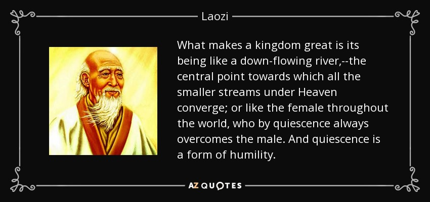 What makes a kingdom great is its being like a down-flowing river,--the central point towards which all the smaller streams under Heaven converge; or like the female throughout the world, who by quiescence always overcomes the male. And quiescence is a form of humility. - Laozi