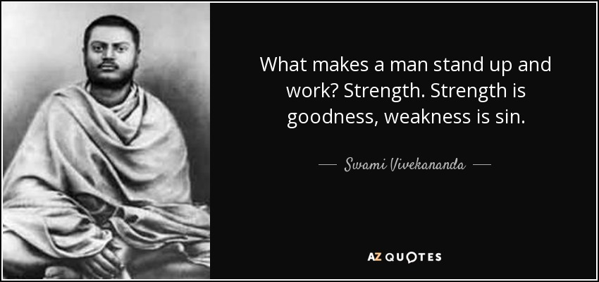 What makes a man stand up and work? Strength. Strength is goodness, weakness is sin. - Swami Vivekananda