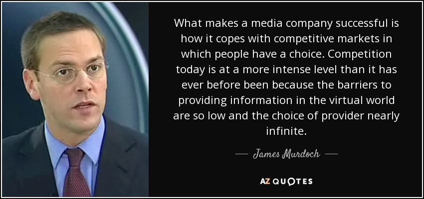 What makes a media company successful is how it copes with competitive markets in which people have a choice. Competition today is at a more intense level than it has ever before been because the barriers to providing information in the virtual world are so low and the choice of provider nearly infinite. - James Murdoch