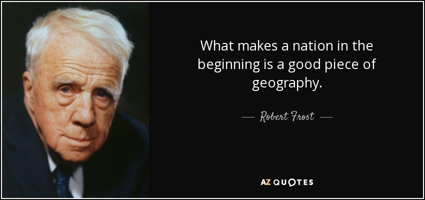 What makes a nation in the beginning is a good piece of geography. - Robert Frost