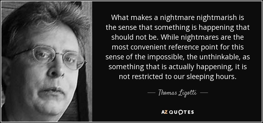 What makes a nightmare nightmarish is the sense that something is happening that should not be. While nightmares are the most convenient reference point for this sense of the impossible, the unthinkable, as something that is actually happening, it is not restricted to our sleeping hours. - Thomas Ligotti