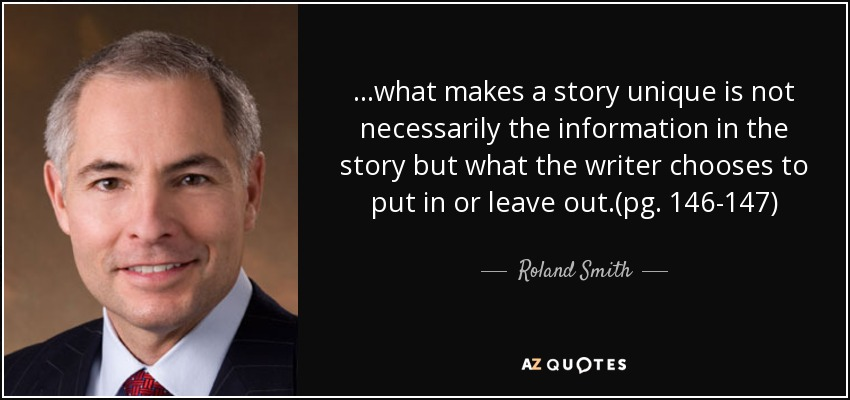 ...what makes a story unique is not necessarily the information in the story but what the writer chooses to put in or leave out.(pg. 146-147) - Roland Smith