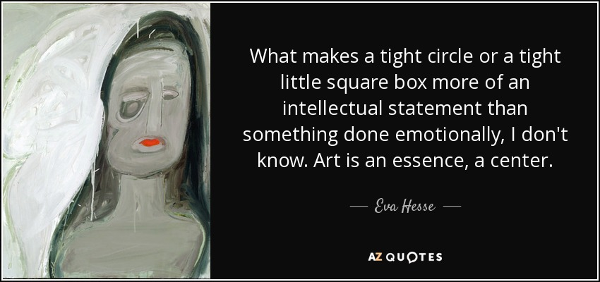What makes a tight circle or a tight little square box more of an intellectual statement than something done emotionally, I don't know. Art is an essence, a center. - Eva Hesse