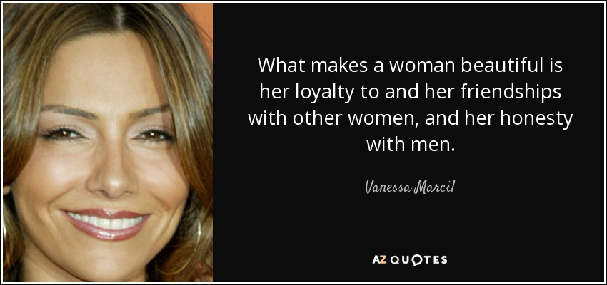 What makes a woman beautiful is her loyalty to and her friendships with other women, and her honesty with men. - Vanessa Marcil