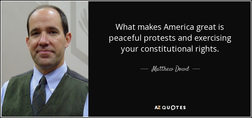 What makes America great is peaceful protests and exercising your constitutional rights. - Matthew Dowd